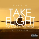 Take Flight Vol. 1: City in My Mind Mixtape (2013) – Eyee Q is Now Available