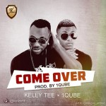 Audio: Kelly Tee Feat.1Qube – Come Over (Prod By 1Qube)